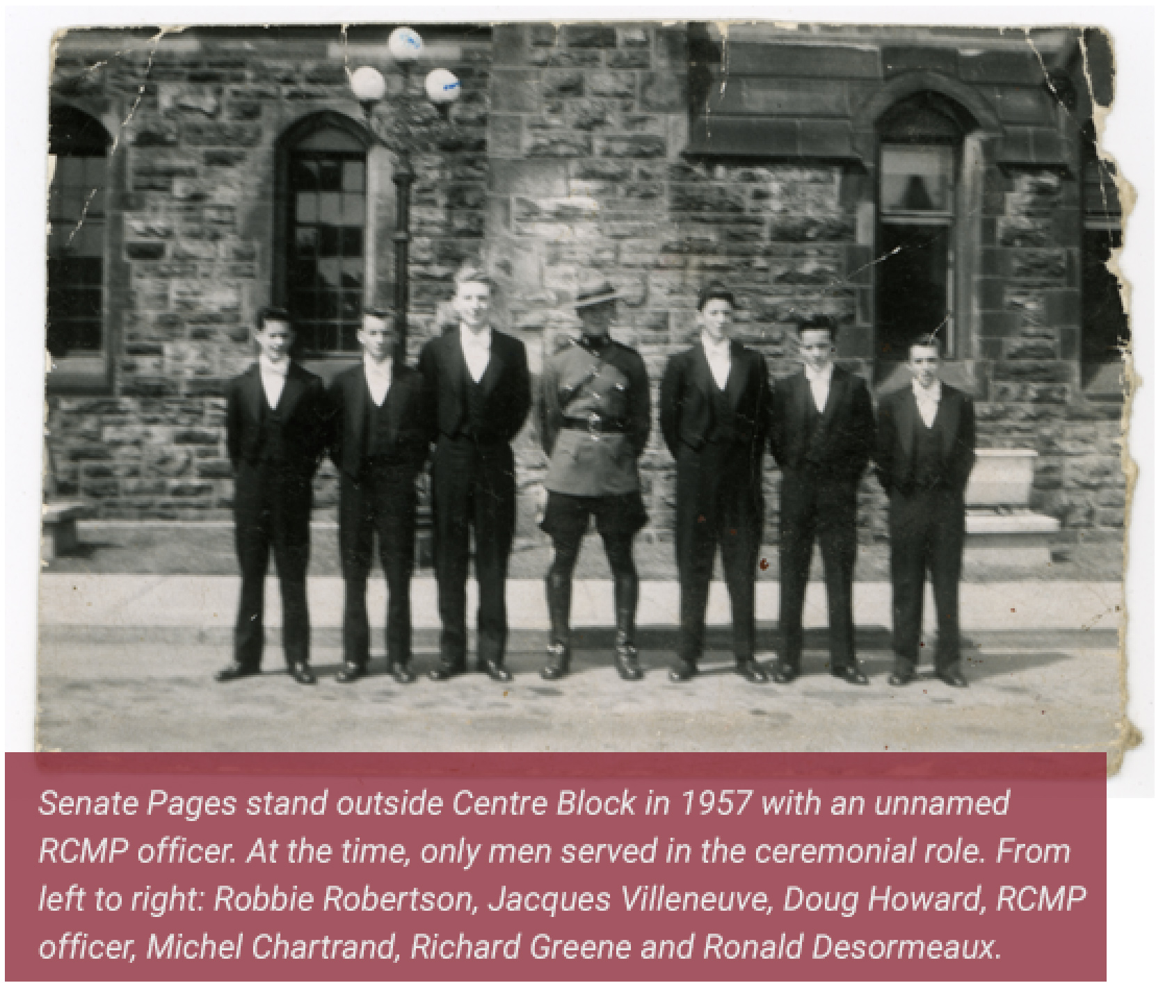 Senate Pages stand outside Centre Block in 1957 with an unnamed RCMP officer. At the time, only men served in the ceremonial role. From left to right: Robbie Robertson, Jacques Villeneuve, Doug Howard, RCMP officer, Michel Chartrand, Richard Greene and Ronald Desormeaux.