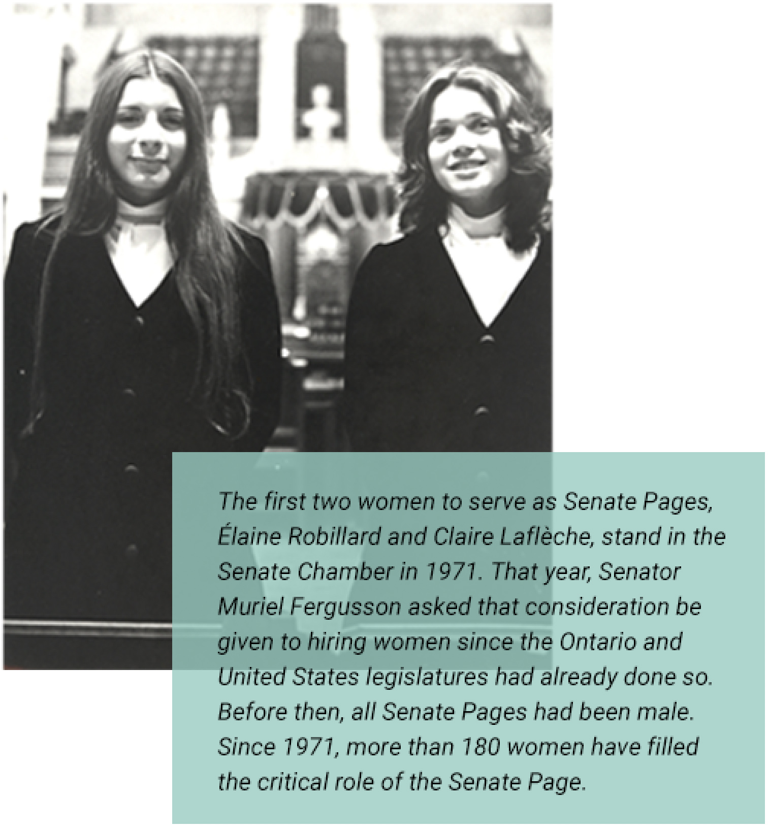 The first two women to serve as Senate Pages, Élaine Robillard and Claire Laflèche, stand in the Senate Chamber in 1971. That year, Senator Muriel Fergusson asked that consideration be given to hiring women since the Ontario and United States legislatures had already done so. Before then, all Senate Pages had been male. Since 1971, more than 180 women have filled the critical role of the Senate Page.